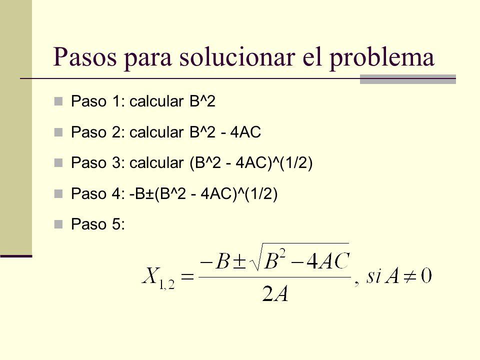 Pasos para solucionar el problema Paso 1: calcular B^2 Paso 2: calcular B^2 - 4AC Paso 3: calcular (B^2 - 4AC)^(1/2) Paso 4: -B±(B^2 - 4AC)^(1/2) Paso