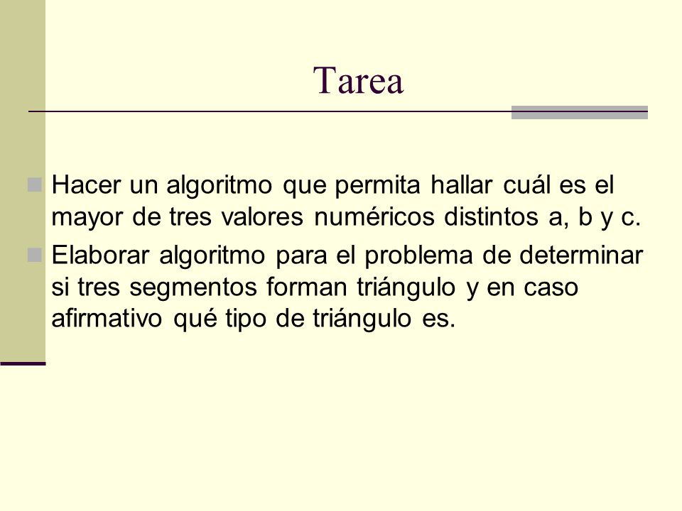 Tarea Hacer un algoritmo que permita hallar cuál es el mayor de tres valores numéricos distintos a, b y c. Elaborar algoritmo para el problema de dete