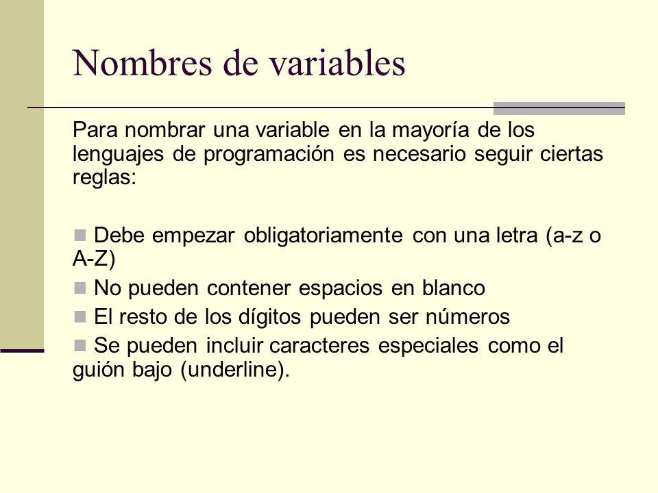 Nombres de variables Para nombrar una variable en la mayoría de los lenguajes de programación es necesario seguir ciertas reglas: Debe empezar obligat