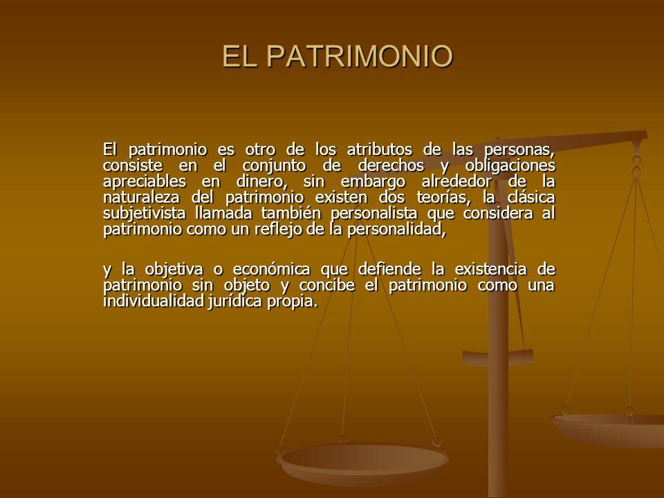 EL PATRIMONIO El patrimonio es otro de los atributos de las personas, consiste en el conjunto de derechos y obligaciones apreciables en dinero, sin em