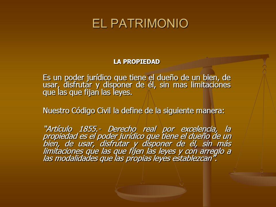 EL PATRIMONIO LA PROPIEDAD Es un poder jurídico que tiene el dueño de un bien, de usar, disfrutar y disponer de él, sin mas limitaciones que las que f