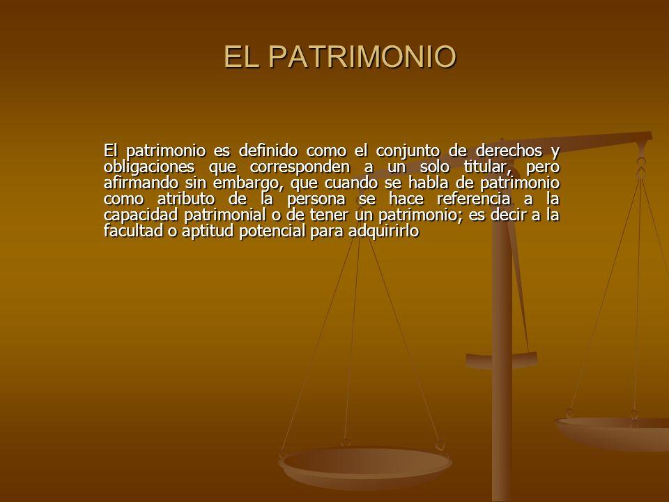 EL PATRIMONIO El patrimonio es definido como el conjunto de derechos y obligaciones que corresponden a un solo titular, pero afirmando sin embargo, qu