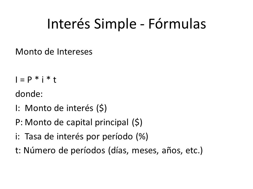 Ejemplo: Calcular el monto de interés que paga un préstamo de $500,000 al 1.5% mensual por 18 meses: Capital:$500,000 Tasa de interés:1.5% = 0.015 Tiempo:18 meses I = $500,000 * 0.015 * 18 = $135,000 Interés Simple - Fórmulas