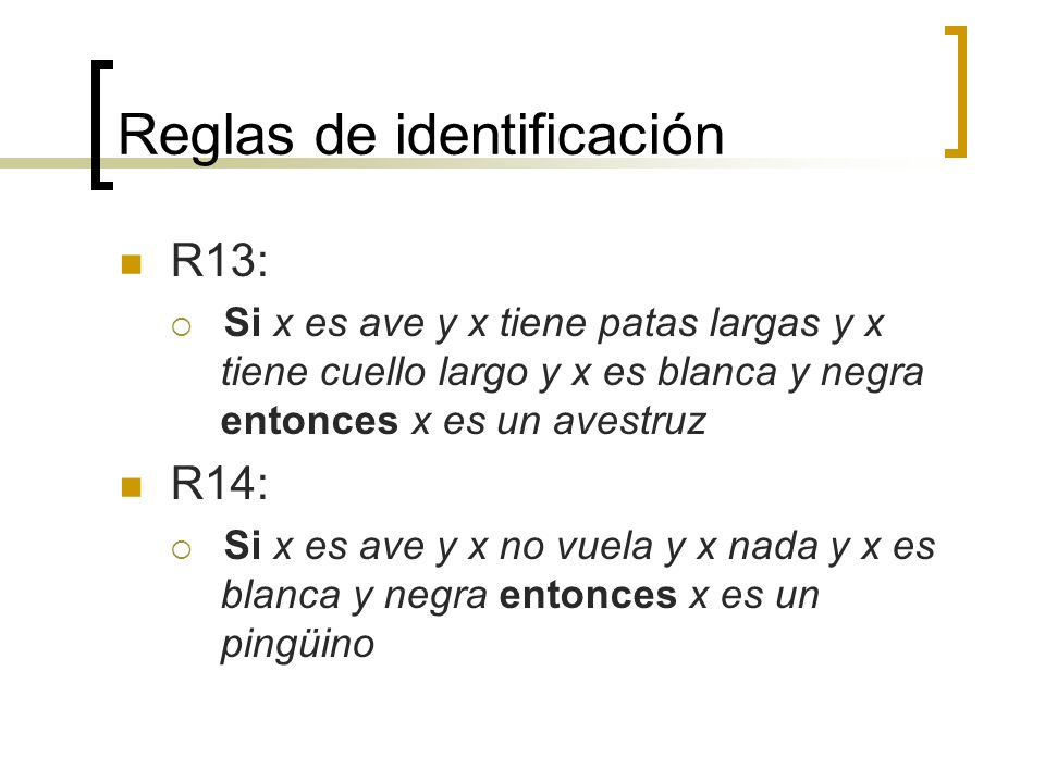 Reglas de identificación R13: Si x es ave y x tiene patas largas y x tiene cuello largo y x es blanca y negra entonces x es un avestruz R14: Si x es a