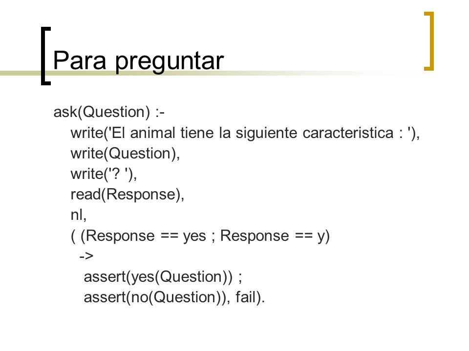 Para preguntar ask(Question) :- write('El animal tiene la siguiente caracteristica : '), write(Question), write('? '), read(Response), nl, ( (Response