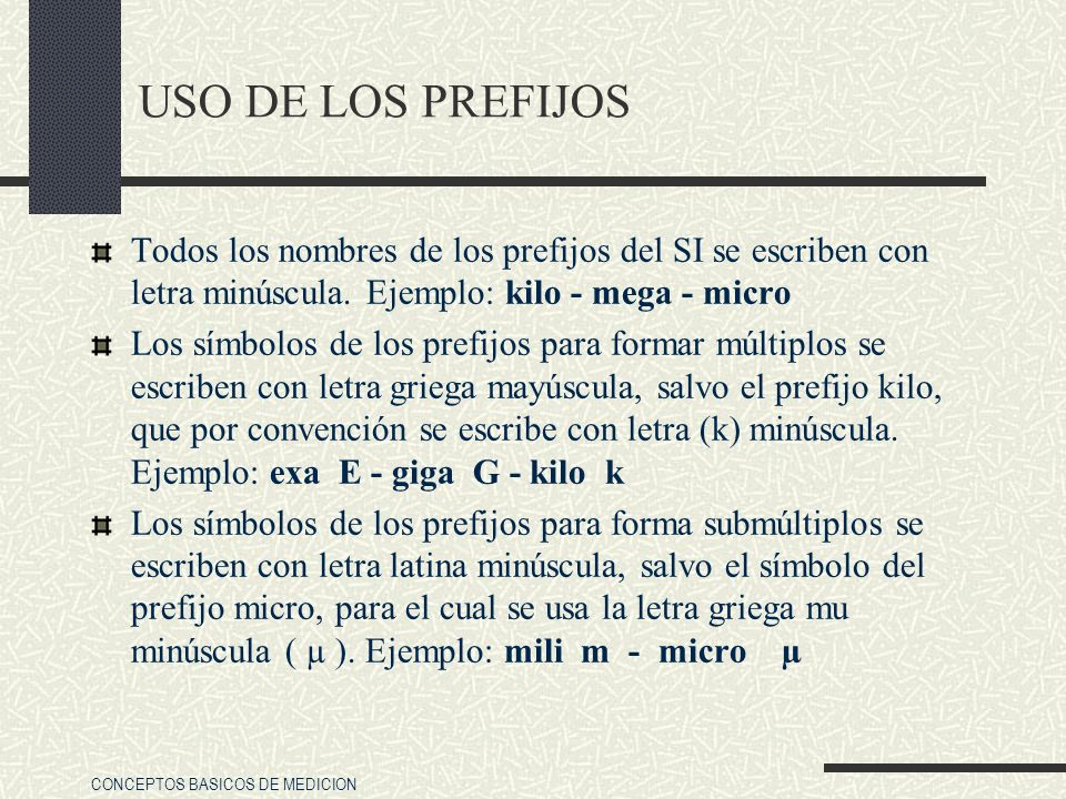 CONCEPTOS BASICOS DE MEDICION USO DE LOS PREFIJOS Todos los nombres de los prefijos del SI se escriben con letra minúscula. Ejemplo: kilo - mega - mic
