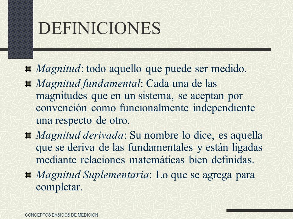 CONCEPTOS BASICOS DE MEDICION DEFINICIONES Magnitud: todo aquello que puede ser medido. Magnitud fundamental: Cada una de las magnitudes que en un sis
