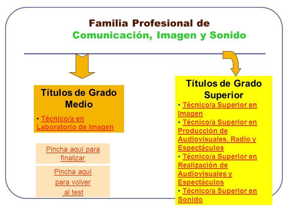 Familia Profesional de Comunicación, Imagen y Sonido Títulos de Grado Medio Técnico/a en Laboratorio de ImagenTécnico/a en Laboratorio de Imagen Títulos de Grado Superior Técnico/a Superior en ImagenTécnico/a Superior en Imagen Técnico/a Superior en Producción de Audiovisuales, Radio y EspectáculosTécnico/a Superior en Producción de Audiovisuales, Radio y Espectáculos Técnico/a Superior en Realización de Audiovisuales y EspectáculosTécnico/a Superior en Realización de Audiovisuales y Espectáculos Técnico/a Superior en SonidoTécnico/a Superior en Sonido Pincha aquí para finalizar Pincha aquí para volver al test