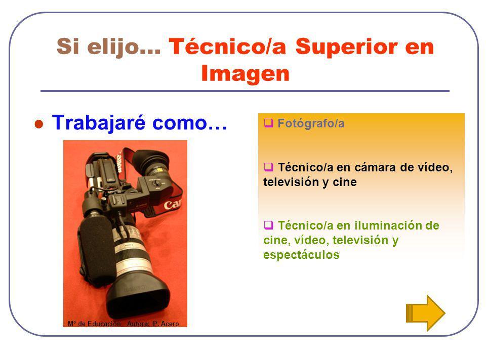 Si elijo… Técnico/a Superior en Imagen Trabajaré como… Fotógrafo/a Técnico/a en cámara de vídeo, televisión y cine Técnico/a en iluminación de cine, v