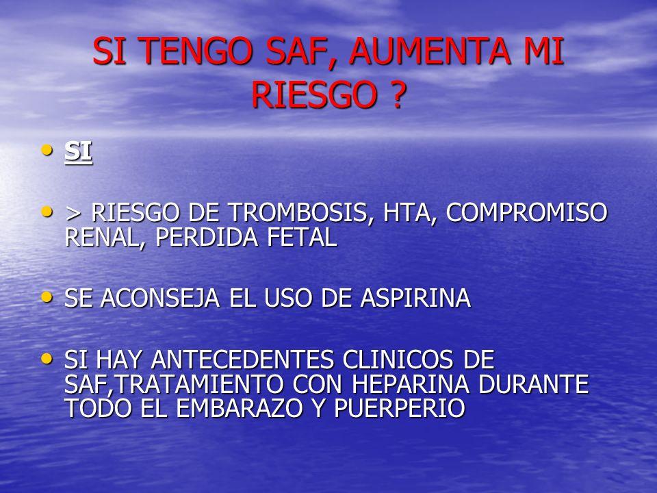 SI TENGO SAF, AUMENTA MI RIESGO ? SI SI > RIESGO DE TROMBOSIS, HTA, COMPROMISO RENAL, PERDIDA FETAL > RIESGO DE TROMBOSIS, HTA, COMPROMISO RENAL, PERD