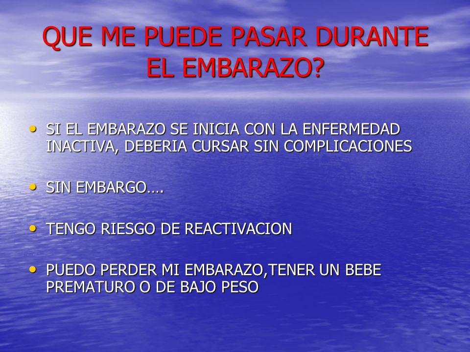 QUE ME PUEDE PASAR DURANTE EL EMBARAZO? SI EL EMBARAZO SE INICIA CON LA ENFERMEDAD INACTIVA, DEBERIA CURSAR SIN COMPLICACIONES SI EL EMBARAZO SE INICI