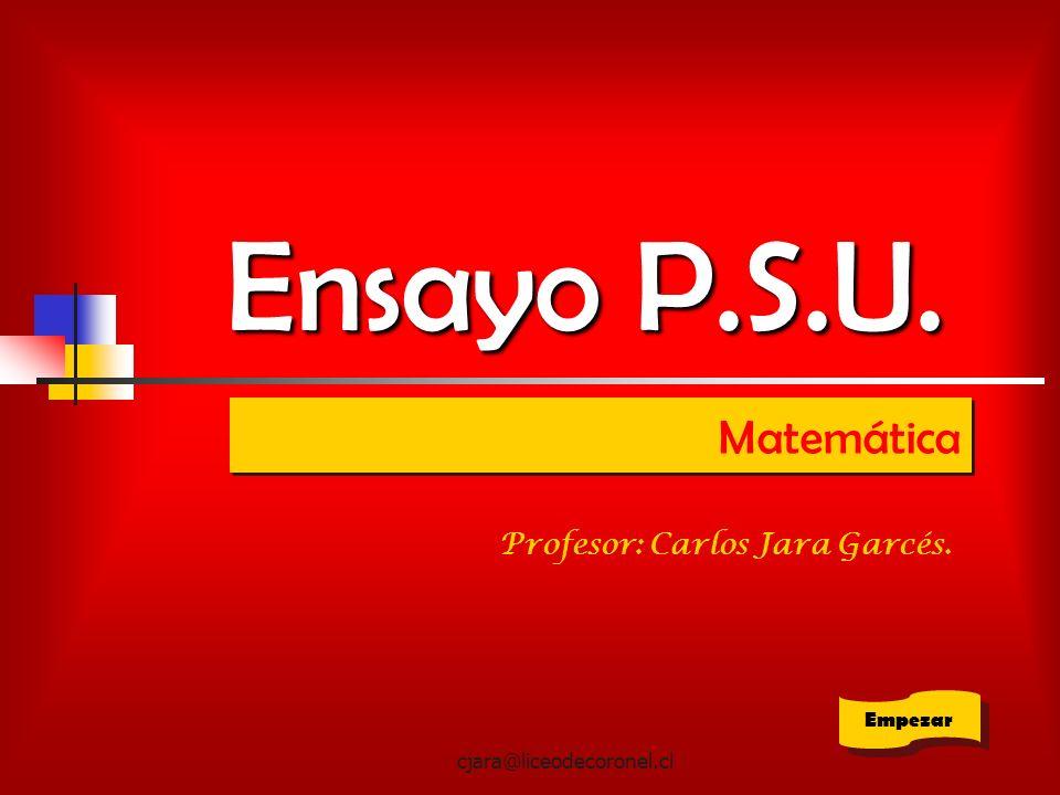 cjara@liceodecoronel.cl Ensayo P.S.U. Matemática Empezar Profesor: Carlos Jara Garcés.