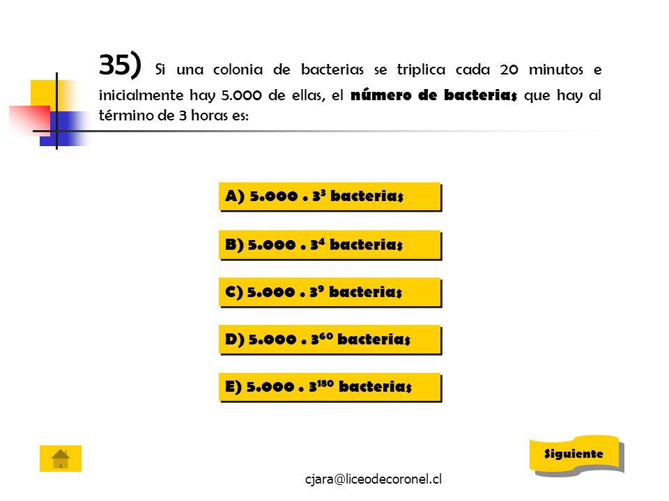 cjara@liceodecoronel.cl 35) Si una colonia de bacterias se triplica cada 20 minutos e inicialmente hay 5.000 de ellas, el número de bacterias que hay
