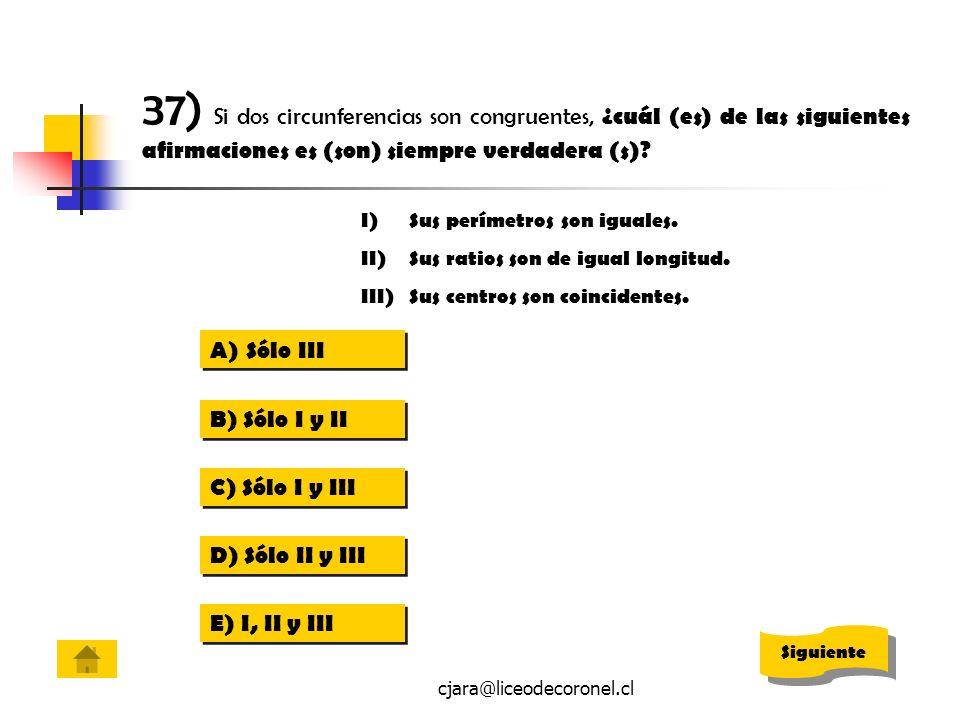 cjara@liceodecoronel.cl 37) Si dos circunferencias son congruentes, ¿cuál (es) de las siguientes afirmaciones es (son) siempre verdadera (s)? A)Sólo I