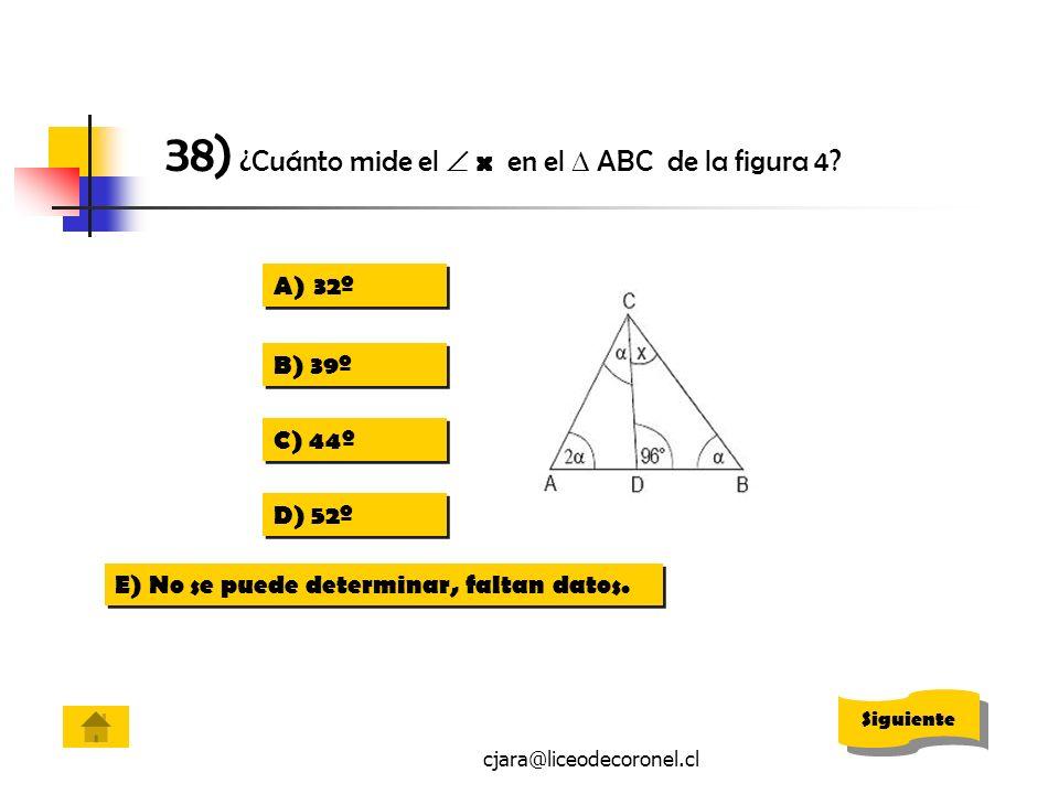 cjara@liceodecoronel.cl A)32º32º A)32º32º B) 39º C) 44º D) 52º E) No se puede determinar, faltan datos. 38) ¿Cuánto mide el x en el ABC de la figura 4