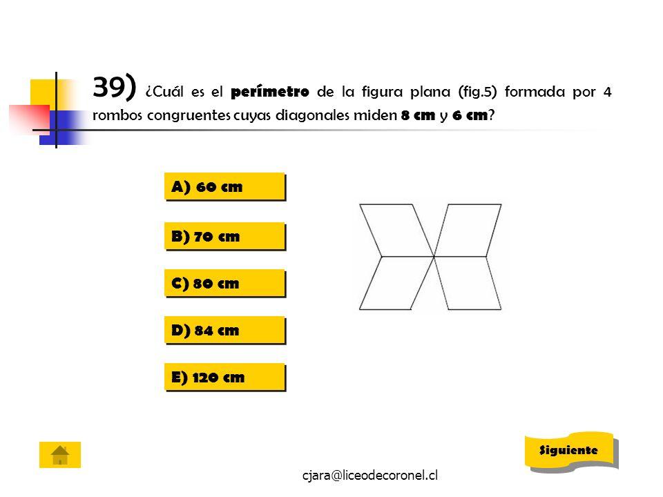 cjara@liceodecoronel.cl 39) ¿Cuál es el perímetro de la figura plana (fig.5) formada por 4 rombos congruentes cuyas diagonales miden 8 cm y 6 cm ? A)6