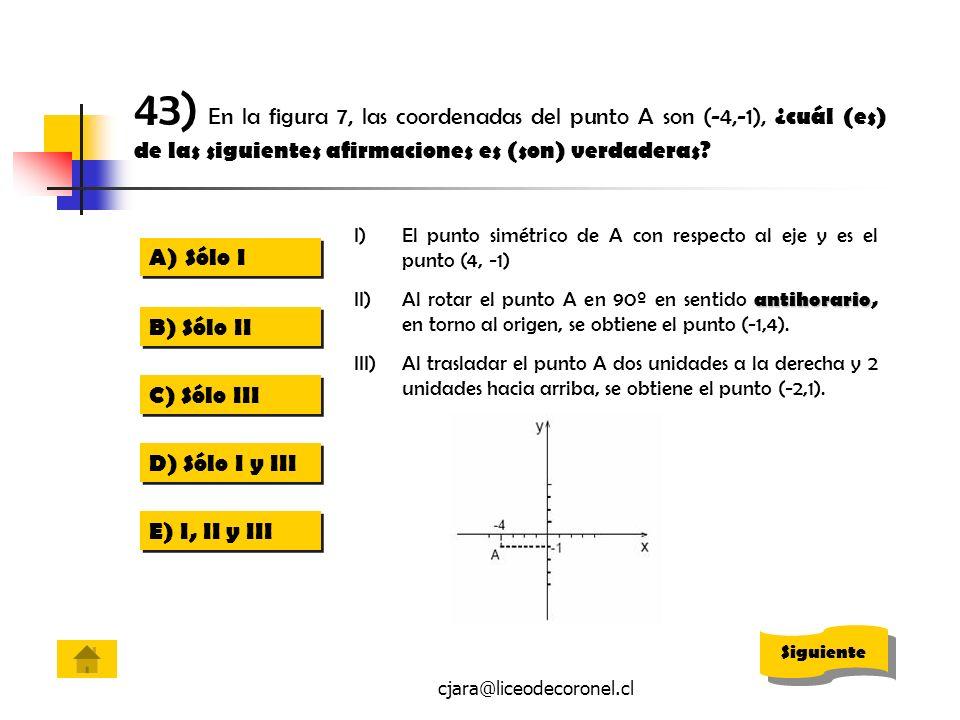 cjara@liceodecoronel.cl 43) En la figura 7, las coordenadas del punto A son (-4,-1), ¿cuál (es) de las siguientes afirmaciones es (son) verdaderas? I)