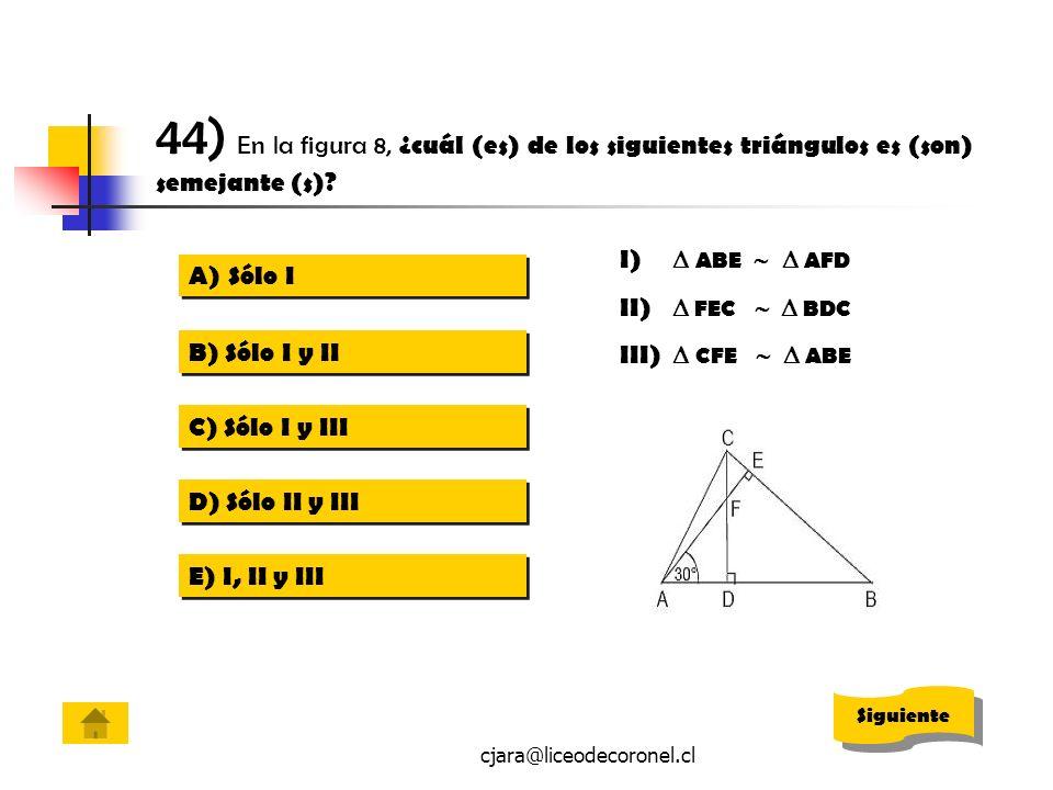 cjara@liceodecoronel.cl 44) En la figura 8, ¿cuál (es) de los siguientes triángulos es (son) semejante (s)? A)Sólo ISólo I A)Sólo ISólo I B) Sólo I y