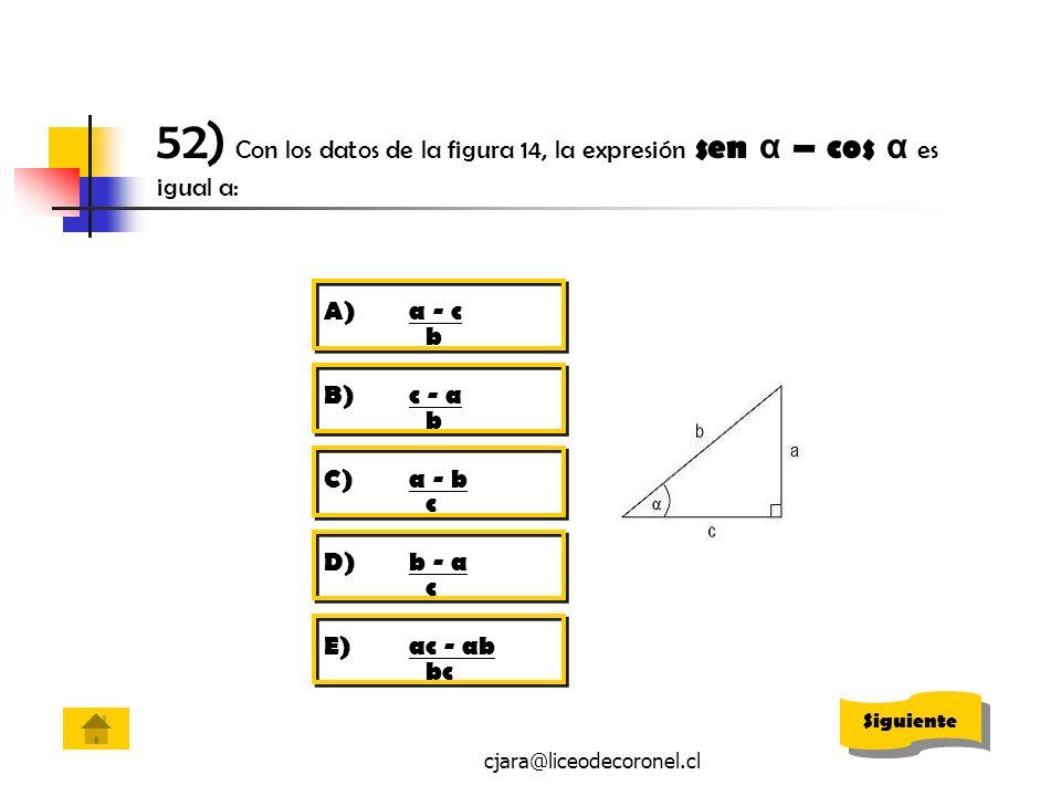 cjara@liceodecoronel.cl 52) Con los datos de la figura 14, la expresión sen α – cos α es igual a: A)a - c b B)c - a b C)a - b c D)b - a c E)ac - ab bc