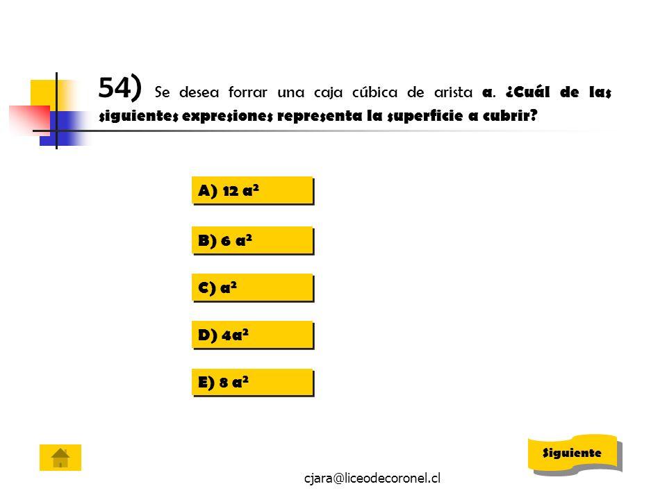 cjara@liceodecoronel.cl 54) Se desea forrar una caja cúbica de arista a. ¿Cuál de las siguientes expresiones representa la superficie a cubrir? A)12 a