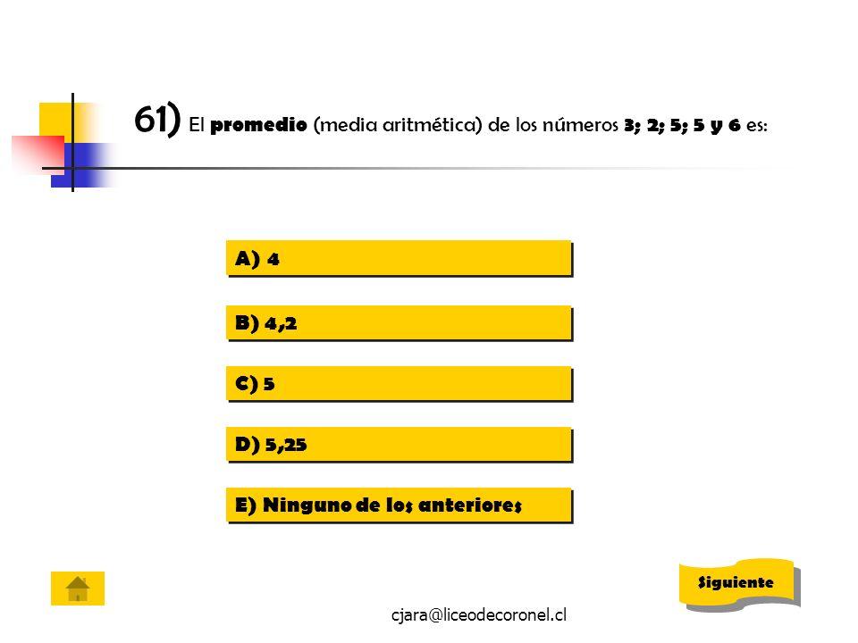cjara@liceodecoronel.cl 61) El promedio (media aritmética) de los números 3; 2; 5; 5 y 6 es: A)44 A)44 B) 4,2 C) 5 D) 5,25 E) Ninguno de los anteriore