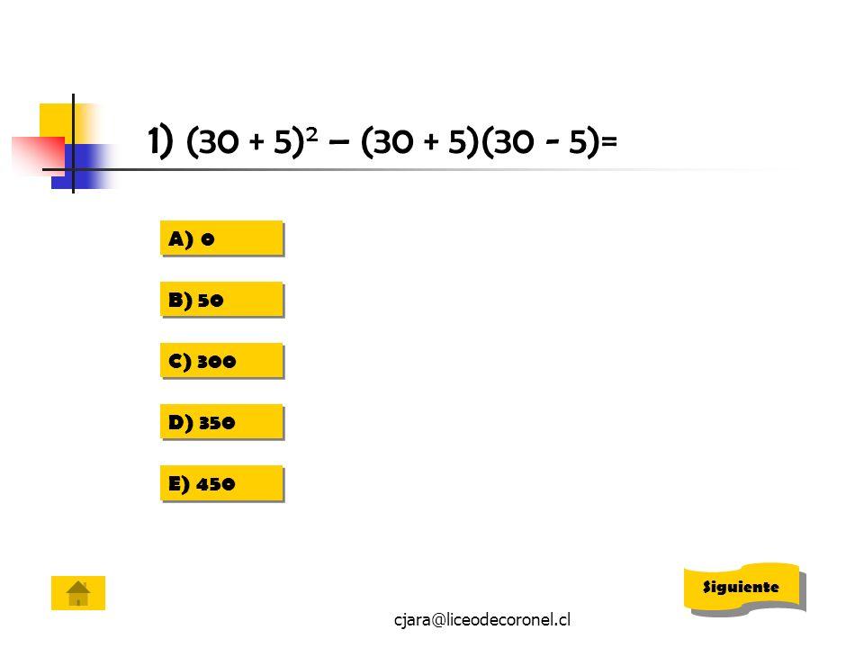 cjara@liceodecoronel.cl 1) (30 + 5) 2 – (30 + 5)(30 - 5)= A)00 A)00 B) 50 C) 300 D) 350 E) 450 Siguiente