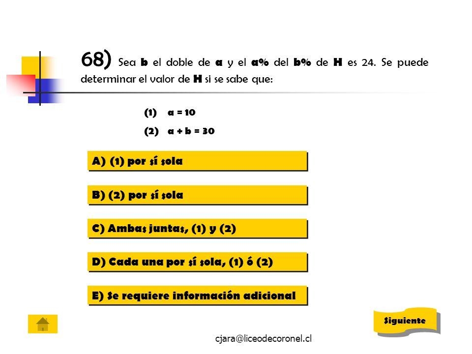 cjara@liceodecoronel.cl 68) Sea b el doble de a y el a% del b% de H es 24. Se puede determinar el valor de H si se sabe que: (1)a = 10 (2)a + b = 30 A