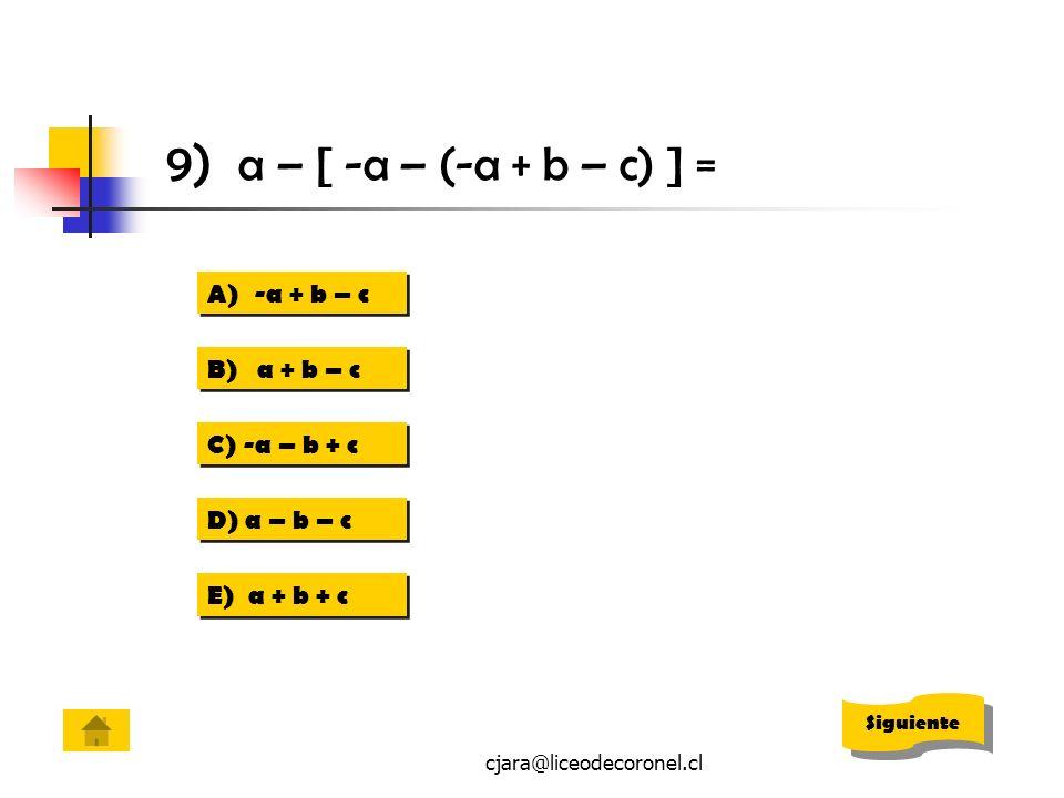 cjara@liceodecoronel.cl 9) a – [ -a – (-a + b – c) ] = A) -a + b – c -a + b – c A) -a + b – c -a + b – c B) a + b – c C) -a – b + c D) a – b – c E) a