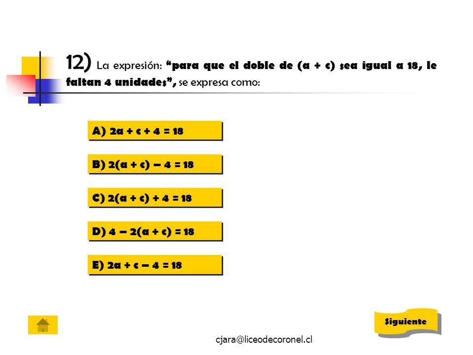 cjara@liceodecoronel.cl 12) La expresión: para que el doble de (a + c) sea igual a 18, le faltan 4 unidades, se expresa como: A)2a + c + 4 = 182a + c