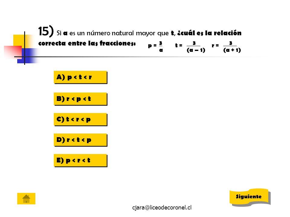 cjara@liceodecoronel.cl 15) Si a es un número natural mayor que t, ¿cuál es la relación correcta entre las fracciones: A)p < t < rp < t < r A)p < t <