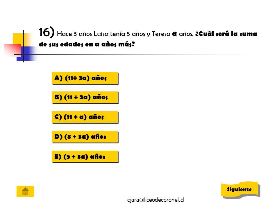 cjara@liceodecoronel.cl 16) Hace 3 años Luisa tenía 5 años y Teresa a años. ¿Cuál será la suma de sus edades en a años más? A)(11+ 3a) años(11+ 3a) añ
