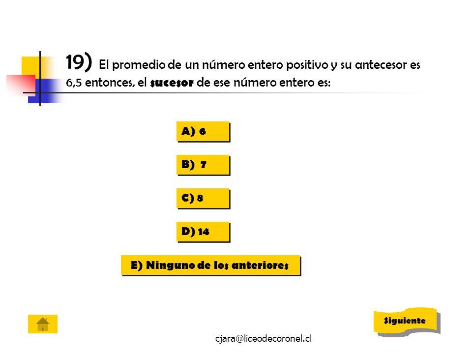 cjara@liceodecoronel.cl 19) El promedio de un número entero positivo y su antecesor es 6,5 entonces, el sucesor de ese número entero es: A)66 A)66 B)
