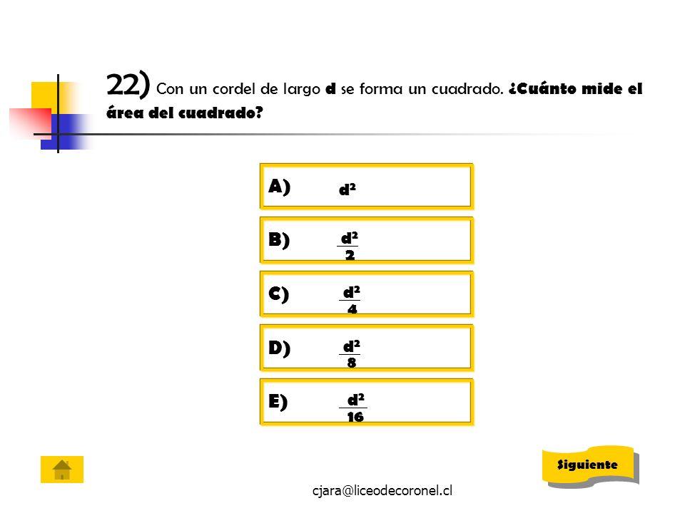 cjara@liceodecoronel.cl 22) Con un cordel de largo d se forma un cuadrado. ¿Cuánto mide el área del cuadrado? A) d2d2 B) d 2 2 C) d 2 4 D) d 2 8 E) d