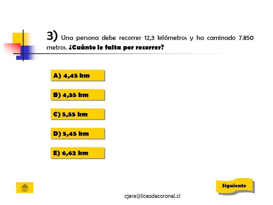 cjara@liceodecoronel.cl 3) Una persona debe recorrer 12,3 kilómetros y ha caminado 7.850 metros. ¿Cuánto le falta por recorrer? A)4,45 km4,45 km A)4,4