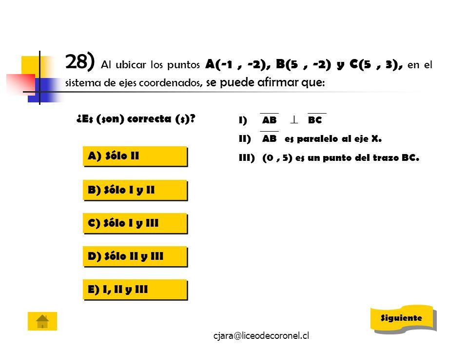 cjara@liceodecoronel.cl 28) Al ubicar los puntos A(-1, -2), B(5, -2) y C(5, 3), en el sistema de ejes coordenados, se puede afirmar que: I)AB BC II)AB