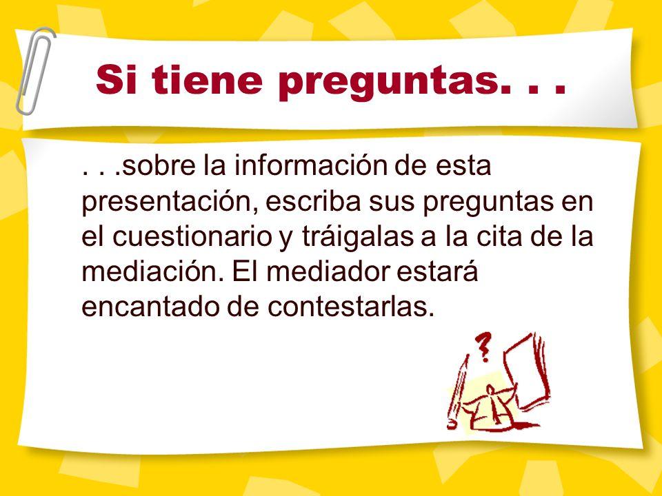 Si tiene preguntas......sobre la información de esta presentación, escriba sus preguntas en el cuestionario y tráigalas a la cita de la mediación.