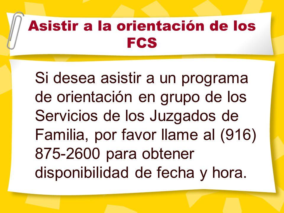 Asistir a la orientación de los FCS Si desea asistir a un programa de orientación en grupo de los Servicios de los Juzgados de Familia, por favor llame al (916) 875-2600 para obtener disponibilidad de fecha y hora.