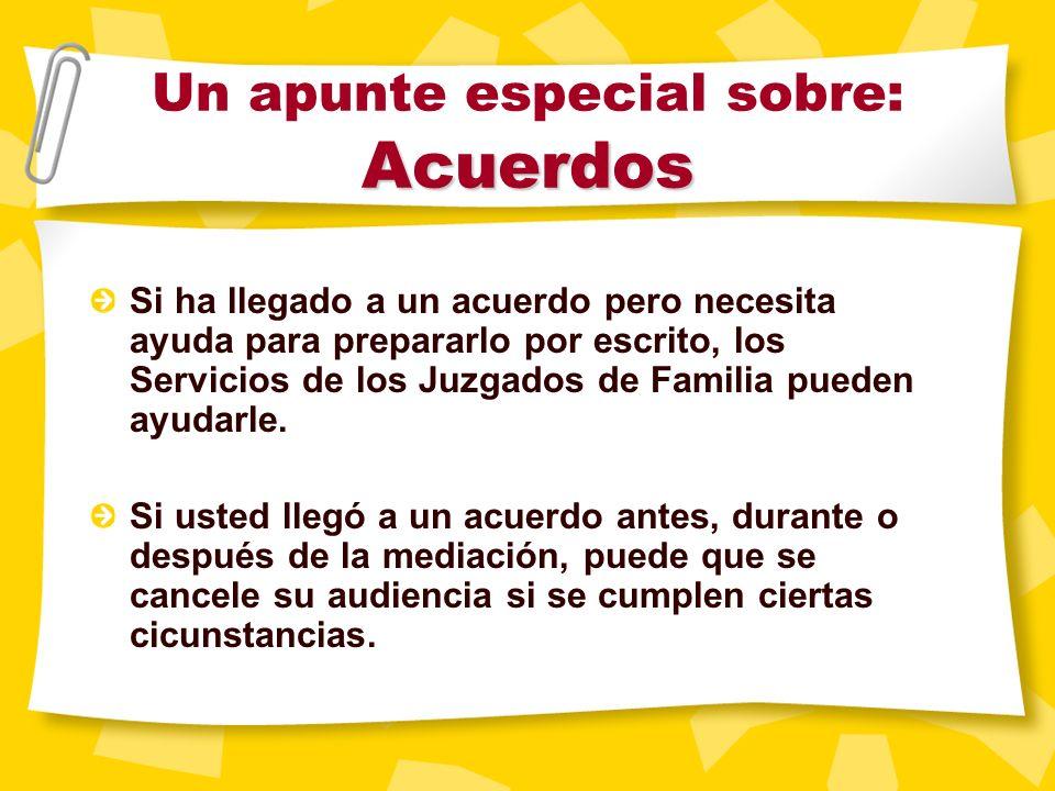 Acuerdos Un apunte especial sobre: Acuerdos Si ha llegado a un acuerdo pero necesita ayuda para prepararlo por escrito, los Servicios de los Juzgados de Familia pueden ayudarle.