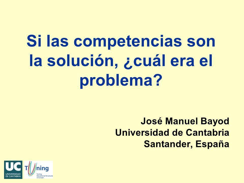 Si las competencias son la solución, ¿cuál era el problema? José Manuel Bayod Universidad de Cantabria Santander, España