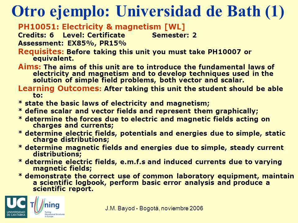 J.M. Bayod - Bogotá, noviembre 2006 Otro ejemplo: Universidad de Bath (1) PH10051: Electricity & magnetism [WL] Credits: 6 Level: CertificateSemester: