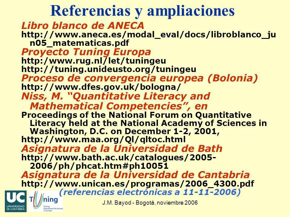 J.M. Bayod - Bogotá, noviembre 2006 Referencias y ampliaciones Libro blanco de ANECA http://www.aneca.es/modal_eval/docs/libroblanco_ju n05_matematica