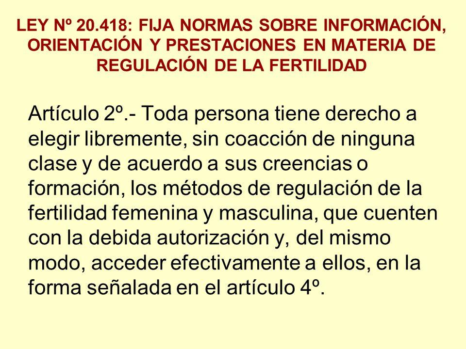 LEY Nº 20.418: FIJA NORMAS SOBRE INFORMACIÓN, ORIENTACIÓN Y PRESTACIONES EN MATERIA DE REGULACIÓN DE LA FERTILIDAD Artículo 2º.- Toda persona tiene derecho a elegir libremente, sin coacción de ninguna clase y de acuerdo a sus creencias o formación, los métodos de regulación de la fertilidad femenina y masculina, que cuenten con la debida autorización y, del mismo modo, acceder efectivamente a ellos, en la forma señalada en el artículo 4º.