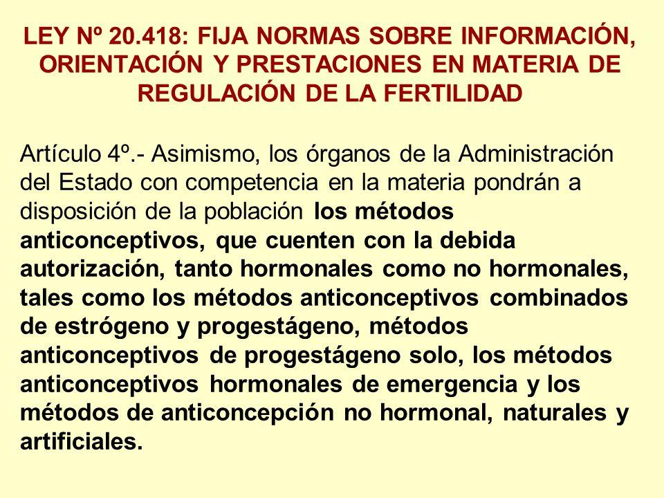 LEY Nº 20.418: FIJA NORMAS SOBRE INFORMACIÓN, ORIENTACIÓN Y PRESTACIONES EN MATERIA DE REGULACIÓN DE LA FERTILIDAD Artículo 4º.- Asimismo, los órganos de la Administración del Estado con competencia en la materia pondrán a disposición de la población los métodos anticonceptivos, que cuenten con la debida autorización, tanto hormonales como no hormonales, tales como los métodos anticonceptivos combinados de estrógeno y progestágeno, métodos anticonceptivos de progestágeno solo, los métodos anticonceptivos hormonales de emergencia y los métodos de anticoncepción no hormonal, naturales y artificiales.
