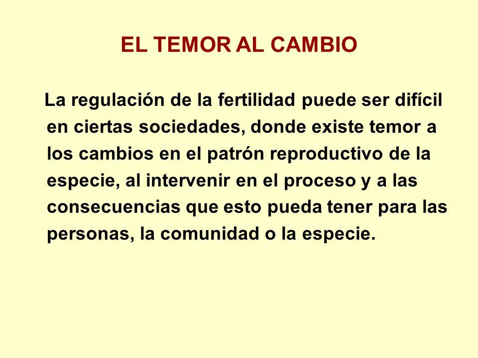 EL TEMOR AL CAMBIO La regulación de la fertilidad puede ser difícil en ciertas sociedades, donde existe temor a los cambios en el patrón reproductivo de la especie, al intervenir en el proceso y a las consecuencias que esto pueda tener para las personas, la comunidad o la especie.