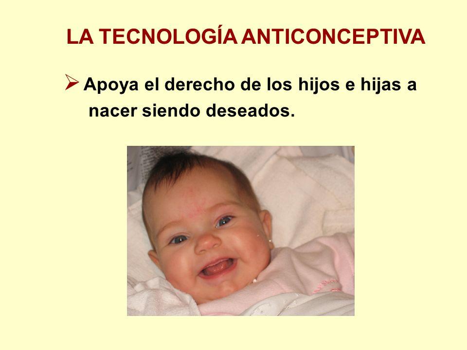 LA TECNOLOGÍA ANTICONCEPTIVA Apoya el derecho de los hijos e hijas a nacer siendo deseados.
