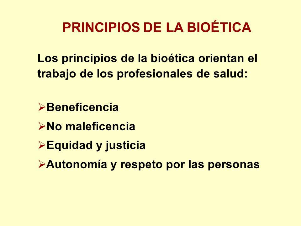 PRINCIPIOS DE LA BIOÉTICA Los principios de la bioética orientan el trabajo de los profesionales de salud: Beneficencia No maleficencia Equidad y justicia Autonomía y respeto por las personas