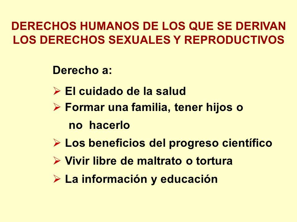 Derecho a: El cuidado de la salud Formar una familia, tener hijos o no hacerlo Los beneficios del progreso científico Vivir libre de maltrato o tortura La información y educación DERECHOS HUMANOS DE LOS QUE SE DERIVAN LOS DERECHOS SEXUALES Y REPRODUCTIVOS
