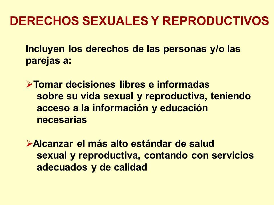 Incluyen los derechos de las personas y/o las parejas a: Tomar decisiones libres e informadas sobre su vida sexual y reproductiva, teniendo acceso a la información y educación necesarias Alcanzar el más alto estándar de salud sexual y reproductiva, contando con servicios adecuados y de calidad DERECHOS SEXUALES Y REPRODUCTIVOS