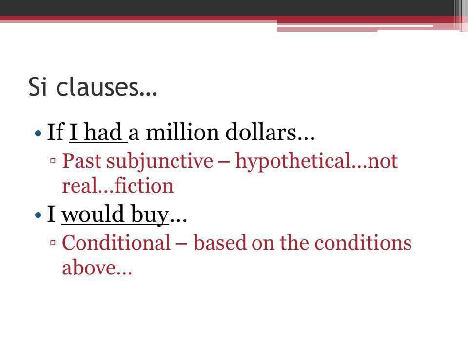 Si clauses… If I had a million dollars… Past subjunctive – hypothetical…not real…fiction I would buy… Conditional – based on the conditions above…