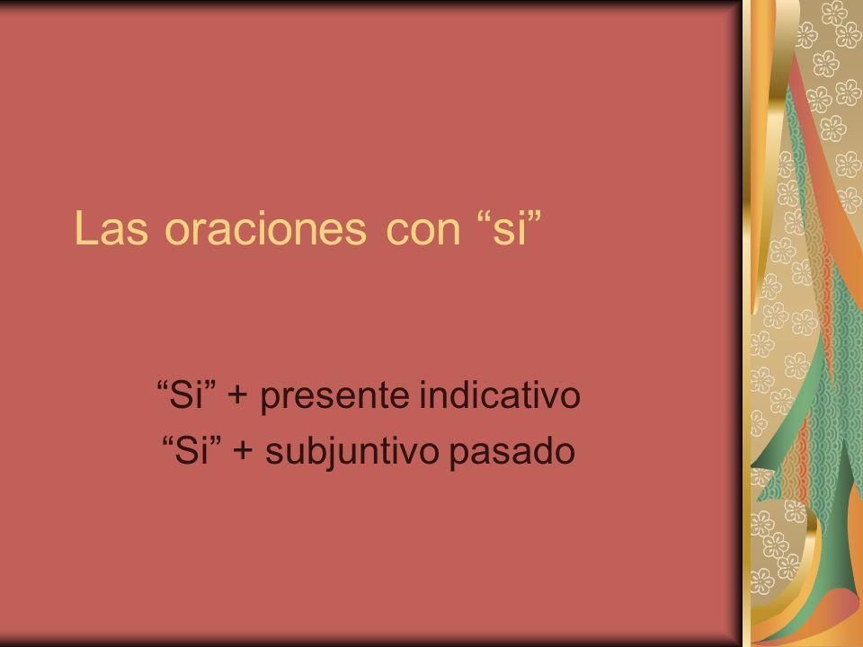 Las oraciones con si Si + presente indicativo Si + subjuntivo pasado